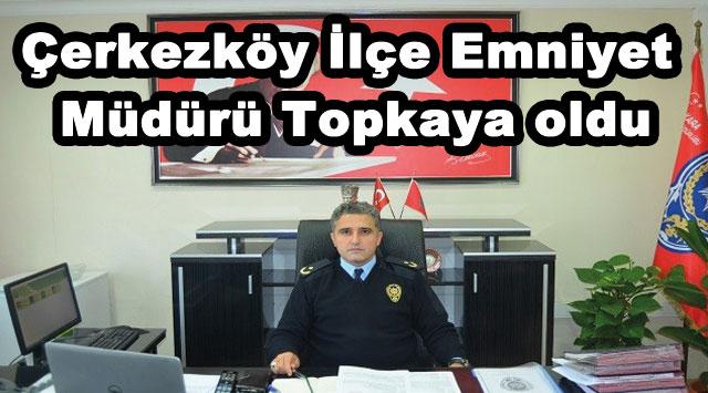 tekirdağ Çerkezköy İlçe Emniyet Müdürü Topkaya oldu