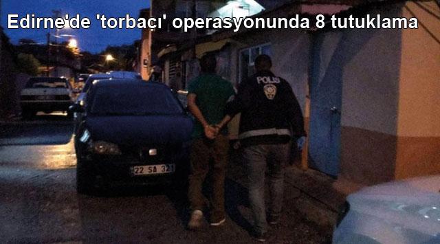 tekirdağ Edirne'de 'torbacı' operasyonunda 8 tutuklama