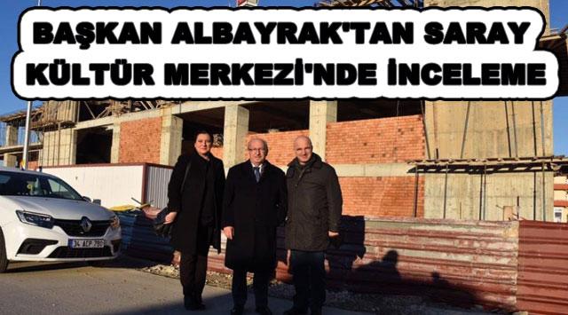 tekirdağ BAŞKAN ALBAYRAK'TAN SARAY KÜLTÜR MERKEZİ'NDE İNCELEME