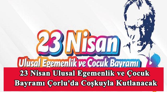 tekirdağ 23 Nisan Ulusal Egemenlik ve Çocuk Bayramı Çorlu'da Coşkuyla Kutlanacak