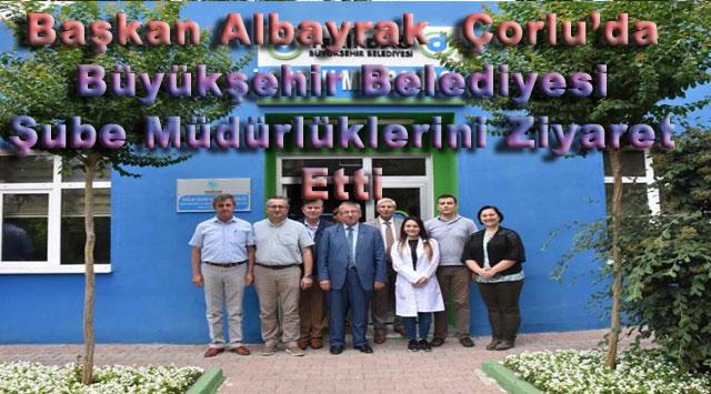 tekirdağ Başkan Albayrak Çorlu'da Büyükşehir Belediyesi Şube Müdürlüklerini Ziyaret Etti