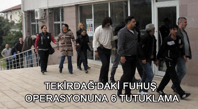 tekirdağ TEKİRDAĞ'DAKİ FUHUŞ OPERASYONUNA 6 TUTUKLAMA
