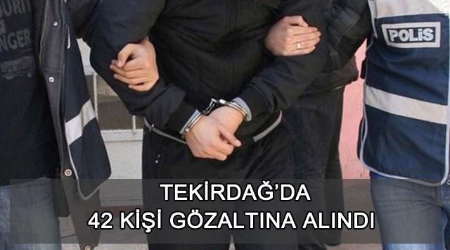 tekirdağ 42 Kişi Gözaltına Alındı