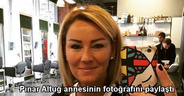 tekirdağ Pınar Altuğ annesinin fotoğrafını paylaştı
