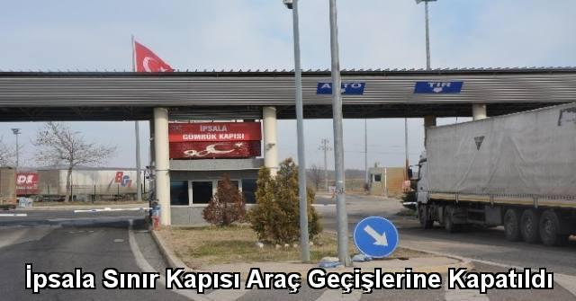 tekirdağ İpsala Sınır Kapısı Araç Geçişlerine Kapatıldı