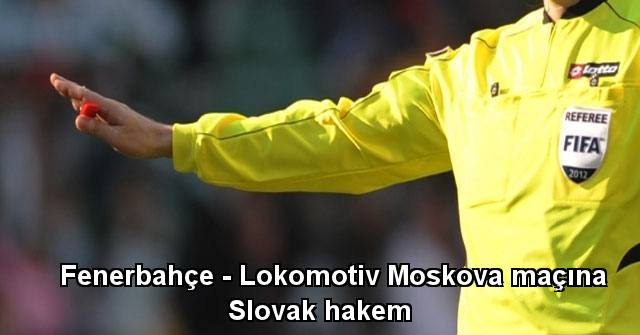 tekirdağ Fenerbahçe - Lokomotiv Moskova maçına Slovak hakem