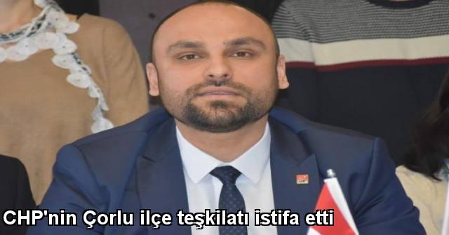tekirdağ CHP'nin Çorlu İlçe Teşkilatı İstifa Etti