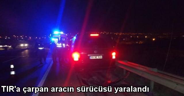 tekirdağ TIR'a Çarpan Aracın Sürücüsü Yaralandı