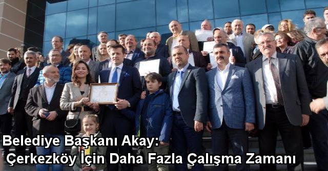 tekirdağ Belediye Başkanı Akay: Çerkezköy İçin Daha Fazla Çalışma Zamanı