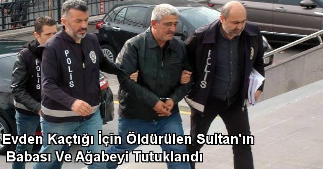 tekirdağ Evden Kaçtığı İçin Öldürülen Sultan'ın Babası Ve Ağabeyi Tutuklandı