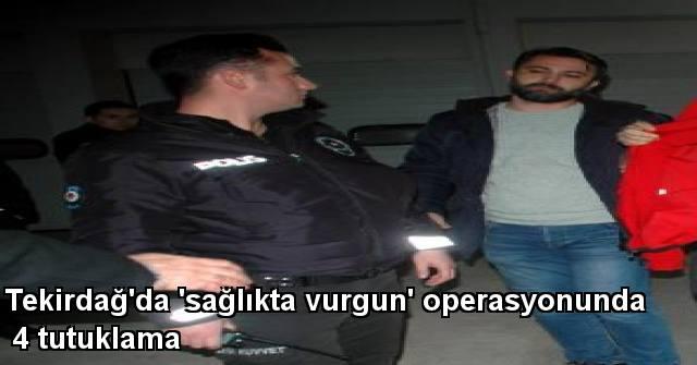 tekirdağ Tekirdağ'da 'Sağlıkta Vurgun' Operasyonunda 4 Tutuklama